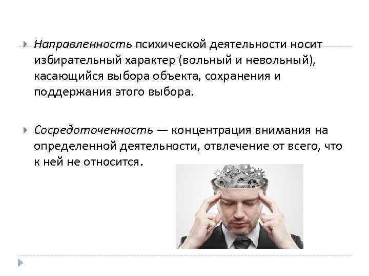 Направленность психической деятельности носит избирательный характер (вольный и невольный), касающийся выбора объекта, сохранения