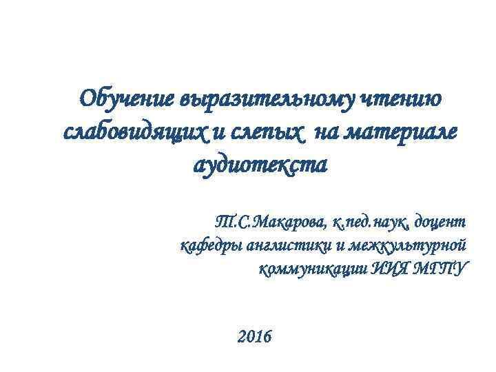 Обучение выразительному чтению слабовидящих и слепых на материале аудиотекста Т. С. Макарова, к. пед.
