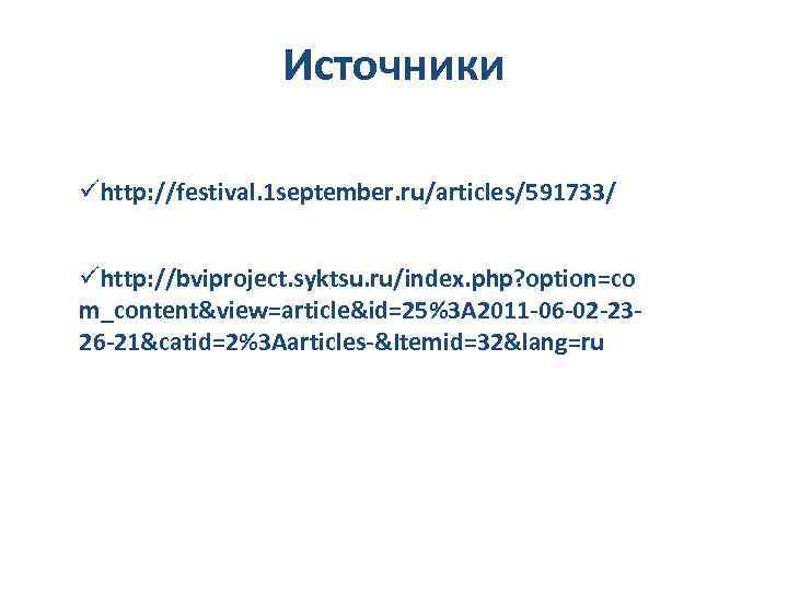 Источники ühttp: //festival. 1 september. ru/articles/591733/ ühttp: //bviproject. syktsu. ru/index. php? option=co m_content&view=article&id=25%3 A