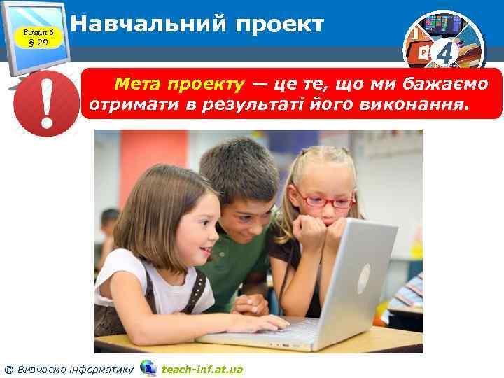 Розділ 6 § 29 Навчальний проект 4 Мета проекту — це те, що ми