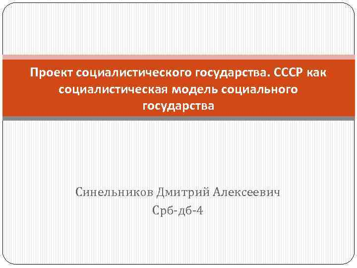 Проект социалистического государства. СССР как социалистическая модель социального государства Синельников Дмитрий Алексеевич Срб-дб-4