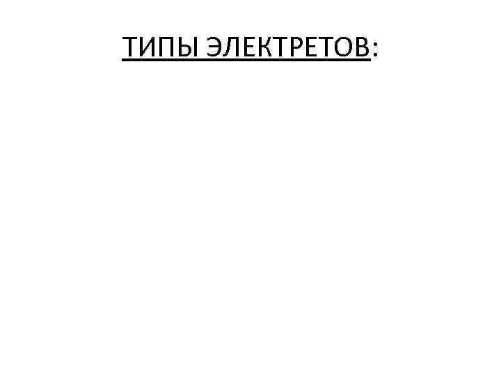 ТИПЫ ЭЛЕКТРЕТОВ:
