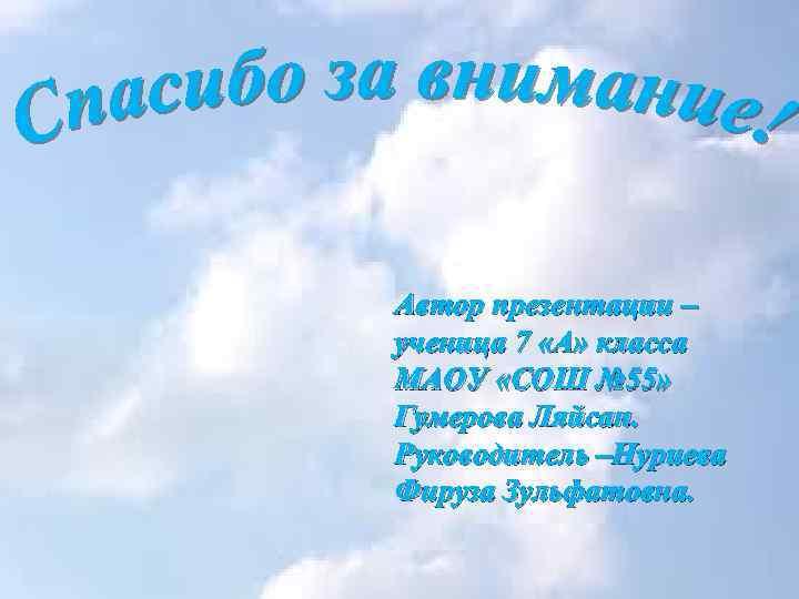 Автор презентации – ученица 7 «А» класса МАОУ «СОШ № 55» Гумерова Ляйсан. Руководитель