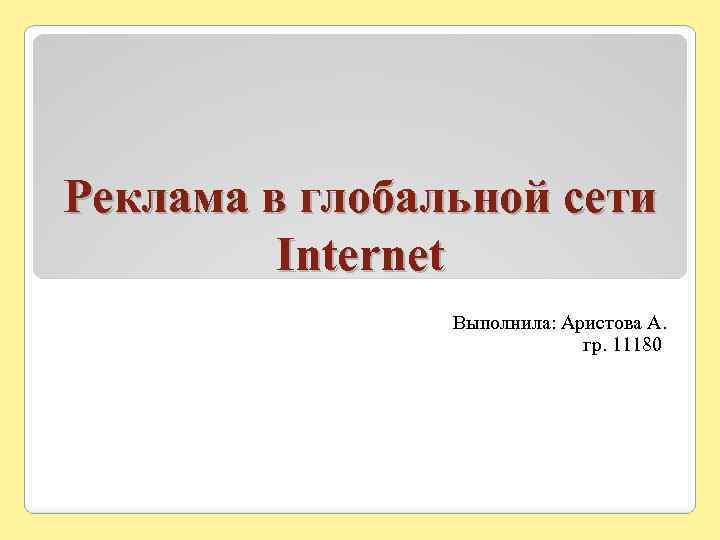 Реклама в глобальной сети Internet Выполнила: Аристова А. гр. 11180