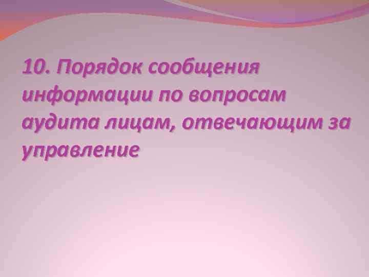 10. Порядок сообщения информации по вопросам аудита лицам, отвечающим за управление