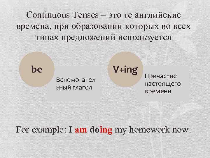 Continuous Tenses – это те английские времена, при образовании которых во всех типах предложений