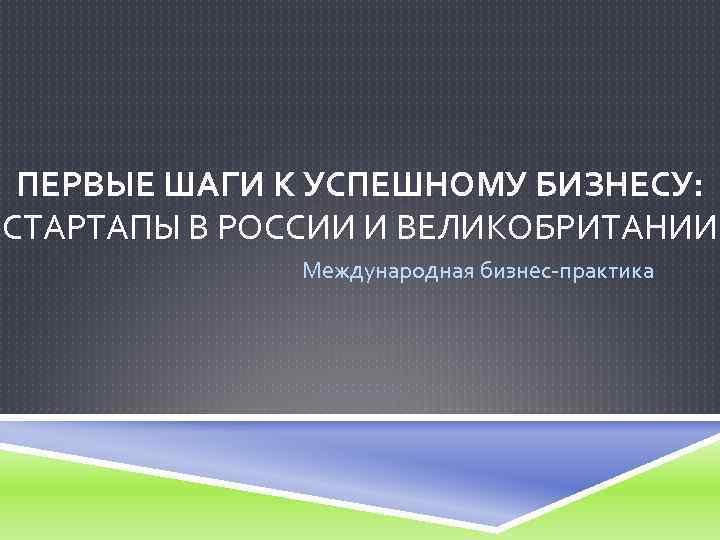 ПЕРВЫЕ ШАГИ К УСПЕШНОМУ БИЗНЕСУ: СТАРТАПЫ В РОССИИ И ВЕЛИКОБРИТАНИИ Международная бизнес-практика