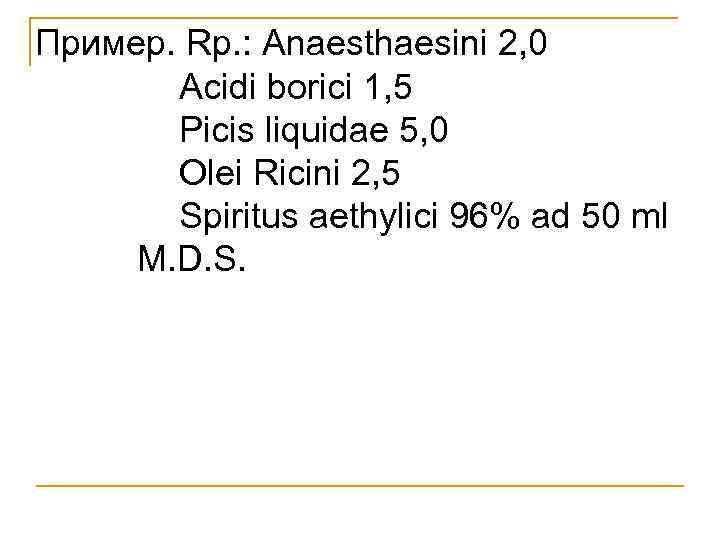 Пример. Rp. : Anaesthaesini 2, 0 Acidi borici 1, 5 Picis liquidae 5, 0