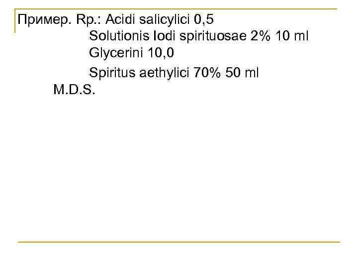 Пример. Rp. : Acidi salicylici 0, 5 Solutionis Iodi spirituosae 2% 10 ml Glycerini