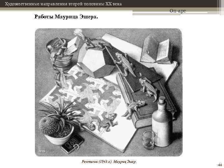 Художественные направления второй половины XX века Работы Маурица Эшера. Рептилии (1943 г. ). Мауриц