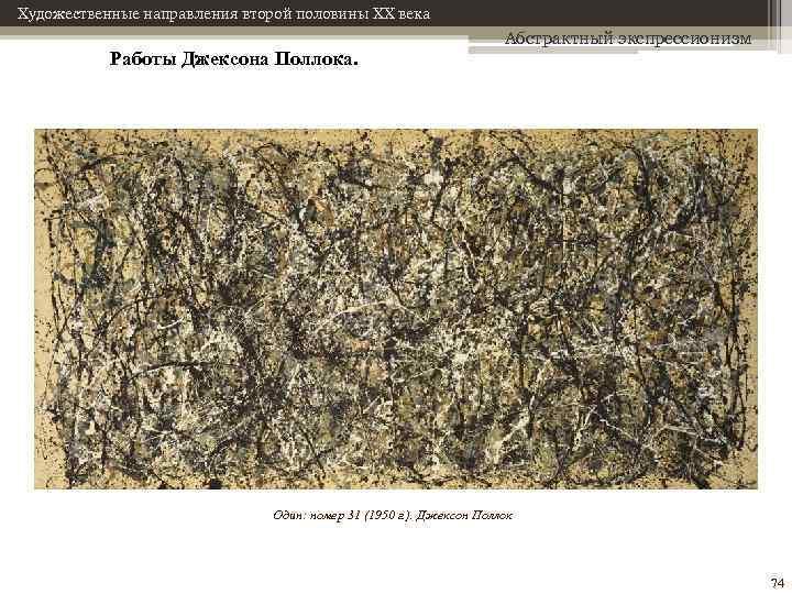 Художественные направления второй половины XX века Работы Джексона Поллока. Абстрактный экспрессионизм Один: номер 31