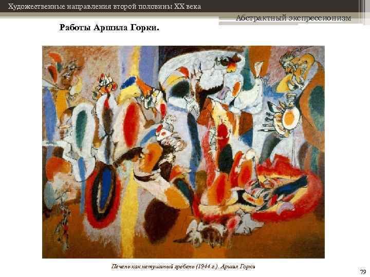 Художественные направления второй половины XX века Работы Аршила Горки. Абстрактный экспрессионизм Печень как петушиный