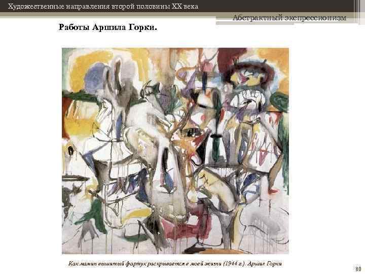 Художественные направления второй половины XX века Работы Аршила Горки. Абстрактный экспрессионизм Как мамин вышитый