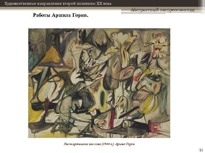 Художественные направления второй половины XX века Работы Аршила Горки. Абстрактный экспрессионизм Лист артишока как