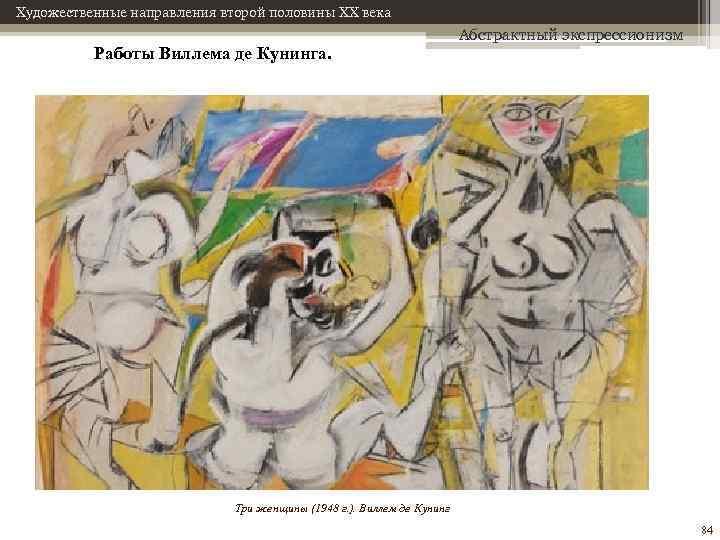 Художественные направления второй половины XX века Работы Виллема де Кунинга. Абстрактный экспрессионизм Три женщины