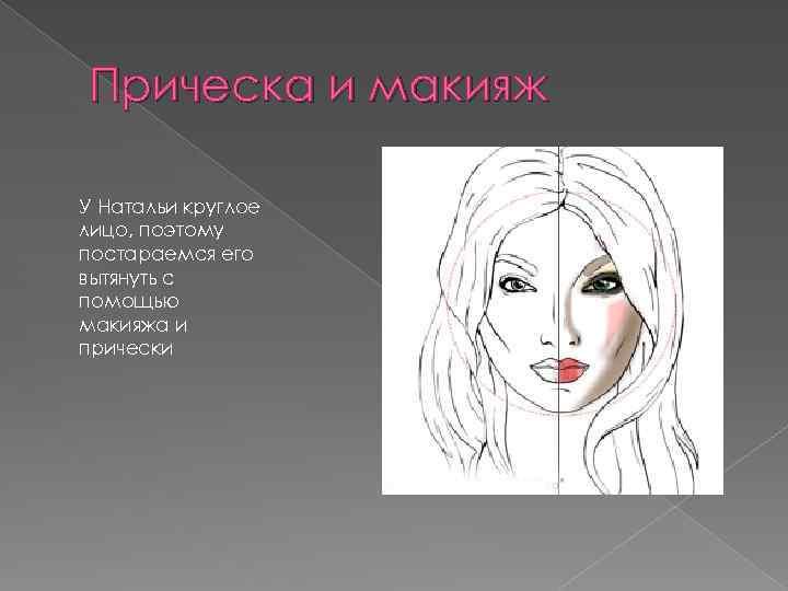 Прическа и макияж У Натальи круглое лицо, поэтому постараемся его вытянуть с помощью макияжа