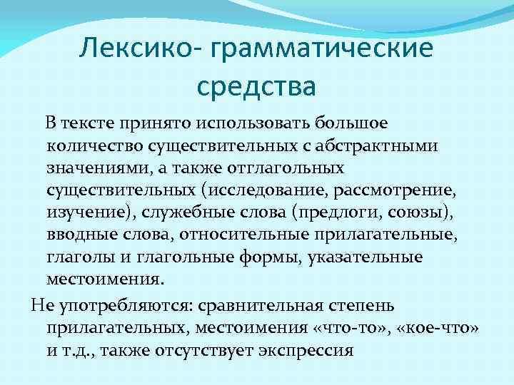 Лексико- грамматические средства В тексте принято использовать большое количество существительных с абстрактными значениями, а