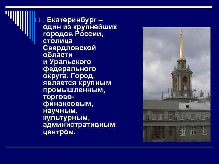 o. Екатеринбург – один из крупнейших городов России, столица Свердловской области и Уральского федерального