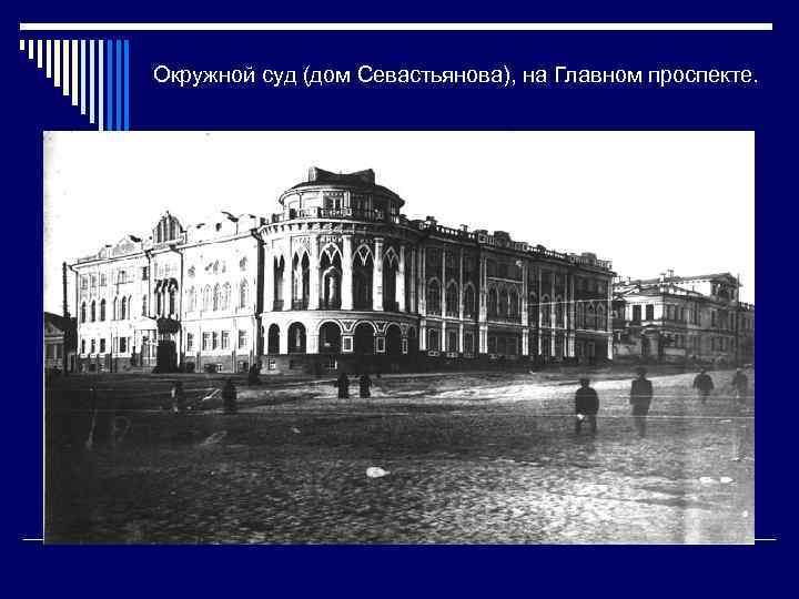 Окружной суд (дом Севастьянова), на Главном проспекте.