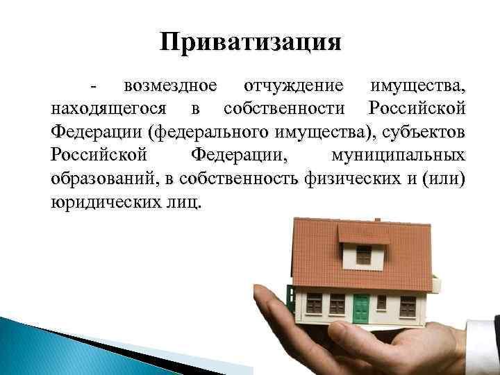 Приватизация - возмездное отчуждение имущества, находящегося в собственности Российской Федерации (федерального имущества), субъектов Российской