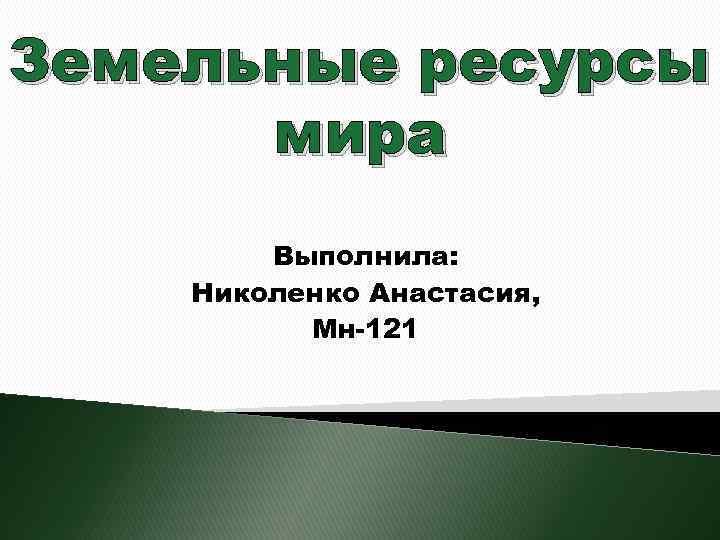 Земельные ресурсы мира Выполнила: Николенко Анастасия, Мн-121