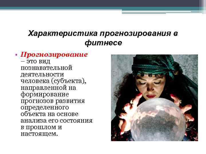 Характеристика прогнозирования в фитнесе • Прогнозирование – это вид познавательной деятельности человека (субъекта), направленной