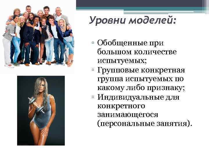 Уровни моделей: ▫ Обобщенные при большом количестве испытуемых; ▫ Групповые конкретная группа испытуемых по
