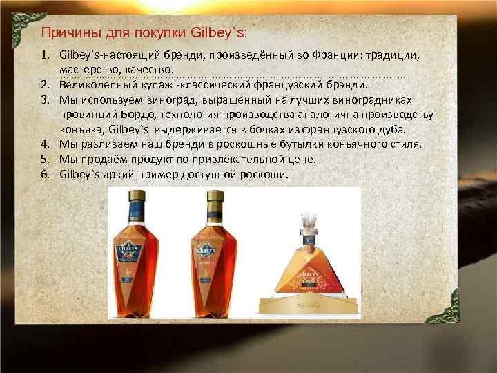 Причины для покупки Gilbey`s: 1. Gilbey`s-настоящий брэнди, произведённый во Франции: традиции, мастерство, качество. 2.