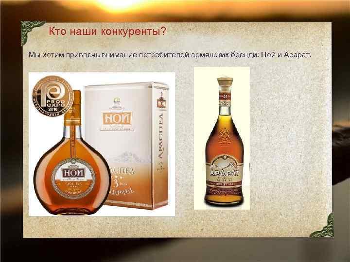 Кто наши конкуренты? Мы хотим привлечь внимание потребителей армянских бренди: Ной и Арарат.