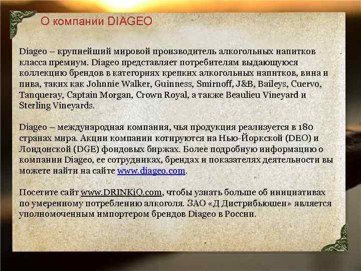 О компании DIAGEO Diageo – крупнейший мировой производитель алкогольных напитков класса премиум. Diageo представляет