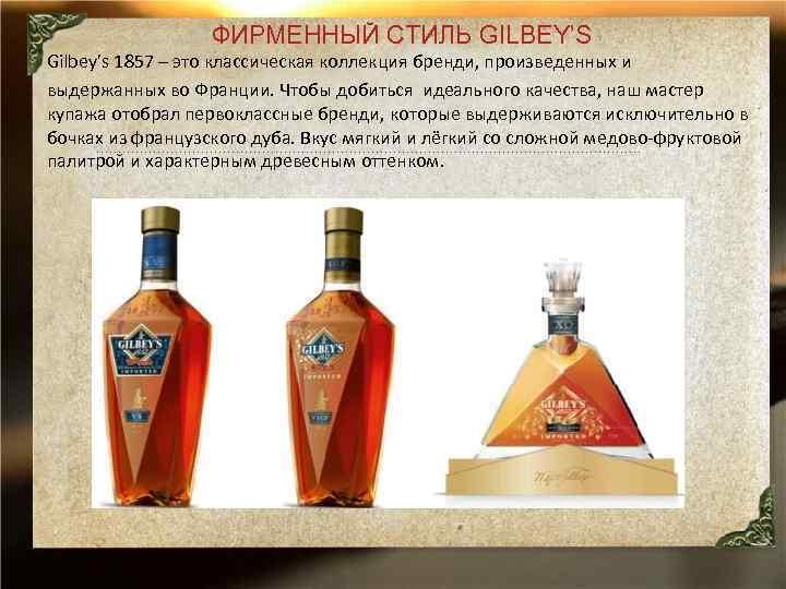ФИРМЕННЫЙ СТИЛЬ GILBEY'S Gilbey's 1857 – это классическая коллекция бренди, произведенных и выдержанных во