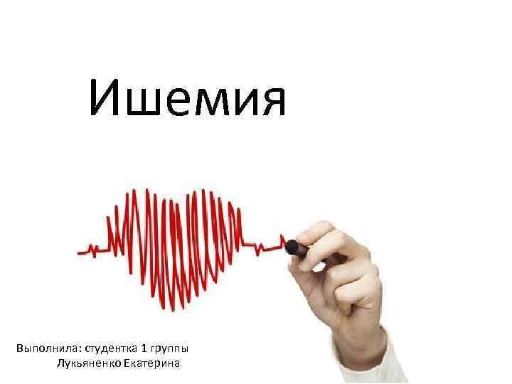 Ишемия Выполнила: студентка 1 группы Лукьяненко Екатерина