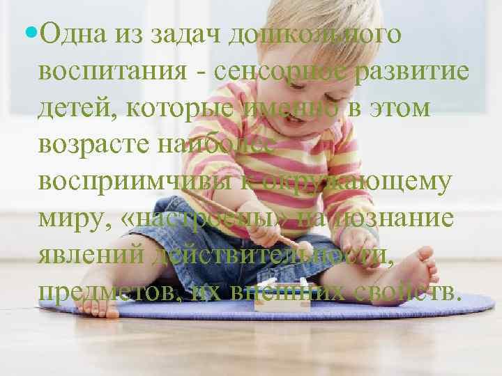 Одна из задач дошкольного воспитания - сенсорное развитие детей, которые именно в этом