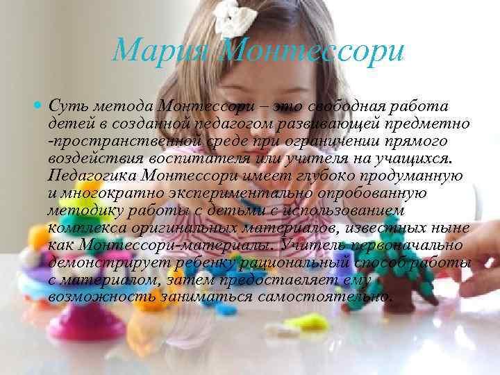 Мария Монтессори Суть метода Монтессори – это свободная работа детей в созданной педагогом развивающей