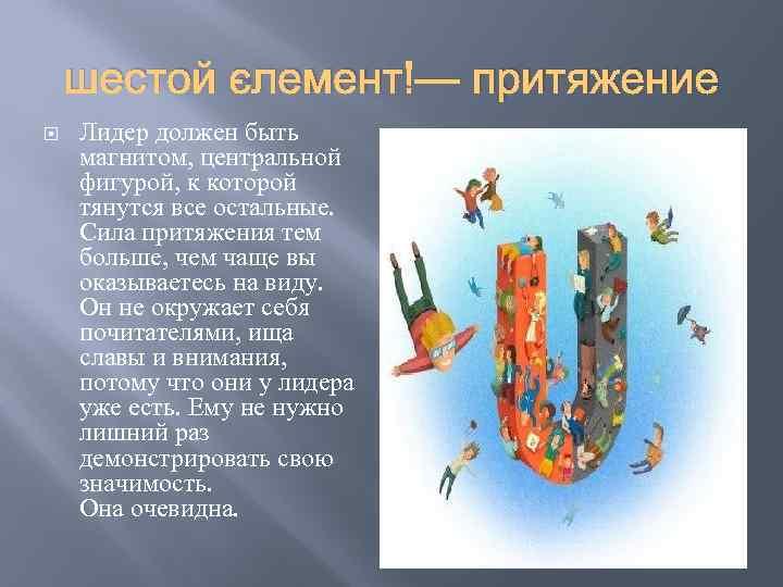 шестой элемент — притяжение Лидер должен быть магнитом, центральной фигурой, к которой тянутся все