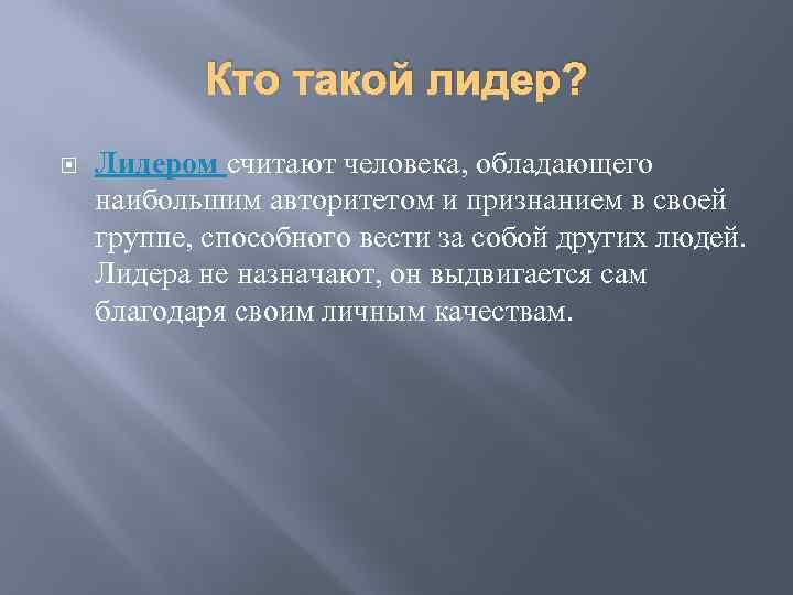 Кто такой лидер? Лидером считают человека, обладающего наибольшим авторитетом и признанием в своей группе,