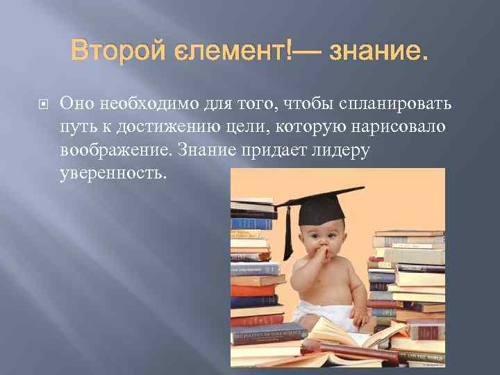 Второй элемент — знание. Оно необходимо для того, чтобы спланировать путь к достижению цели,