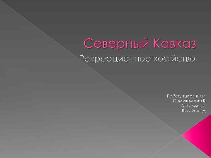 Северный Кавказ Рекреационное хозяйство Работу выполнили: Семиколенко К. Артемьев И. Вагайцев Д.