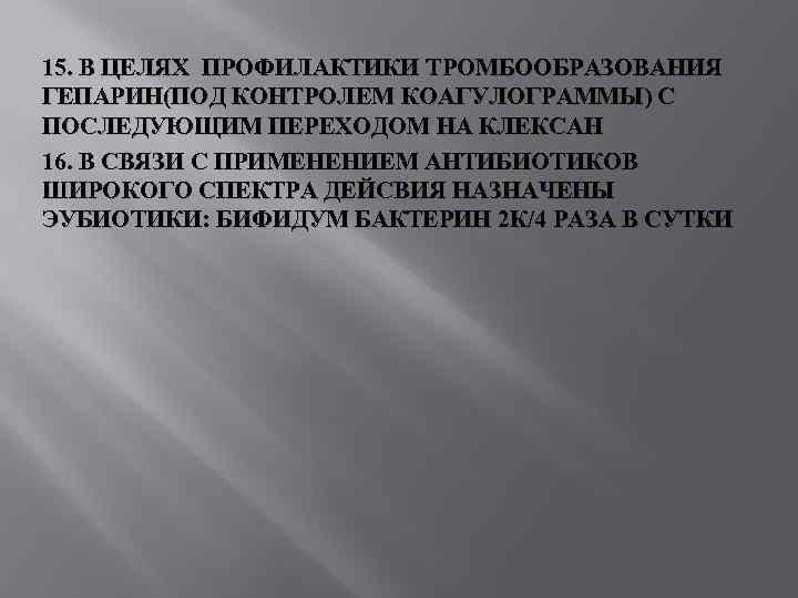 15. В ЦЕЛЯХ ПРОФИЛАКТИКИ ТРОМБООБРАЗОВАНИЯ ГЕПАРИН(ПОД КОНТРОЛЕМ КОАГУЛОГРАММЫ) С ПОСЛЕДУЮЩИМ ПЕРЕХОДОМ НА КЛЕКСАН 16.