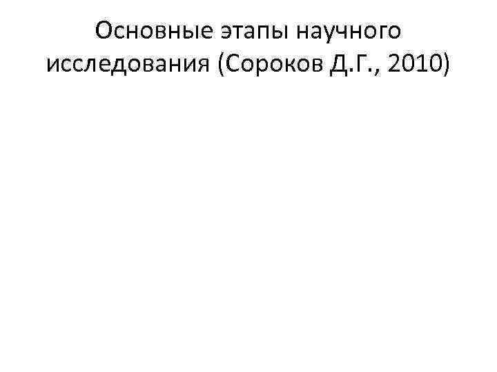 Основные этапы научного исследования (Сороков Д. Г. , 2010)