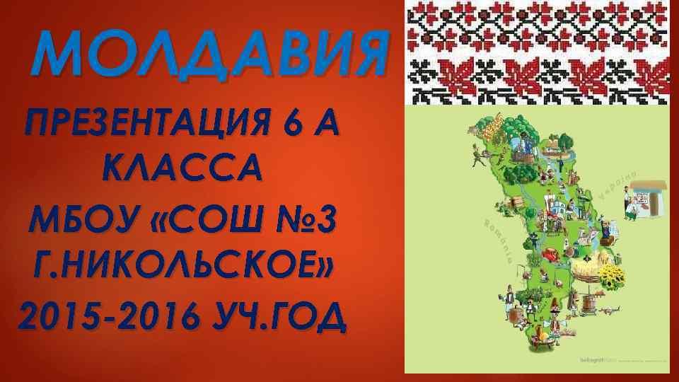 МОЛДАВИЯ ПРЕЗЕНТАЦИЯ 6 А КЛАССА МБОУ «СОШ № 3 Г. НИКОЛЬСКОЕ» 2015 -2016 УЧ.