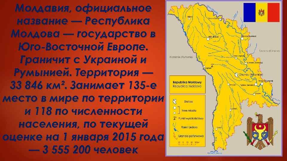 Молдавия, официальное название — Республика Молдова — государство в Юго-Восточной Европе. Граничит с Украиной