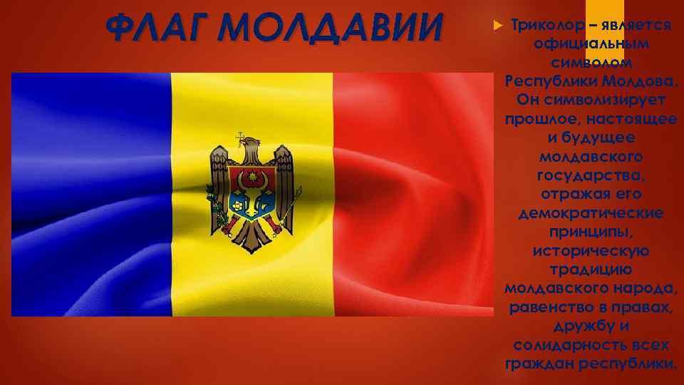ФЛАГ МОЛДАВИИ Триколор – является официальным символом Республики Молдова. Он символизирует прошлое, настоящее и