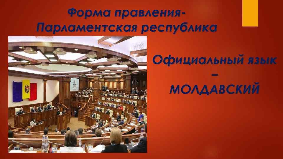 Форма правления. Парламентская республика Официальный язык – МОЛДАВСКИЙ