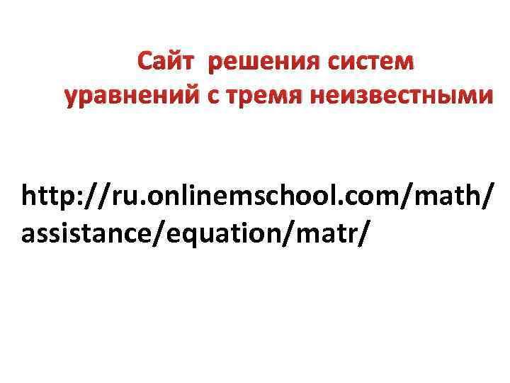 Сайт решения систем уравнений с тремя неизвестными http: //ru. onlinemschool. com/math/ assistance/equation/matr/