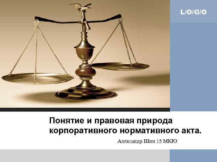 L/O/G/O Понятие и правовая природа корпоративного нормативного акта. Александр Шин 15 МКЮ