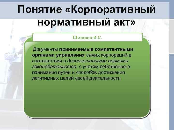 Понятие «Корпоративный нормативный акт» Шиткина И. С. Документы принимаемые компетентными органами управления самих корпораций