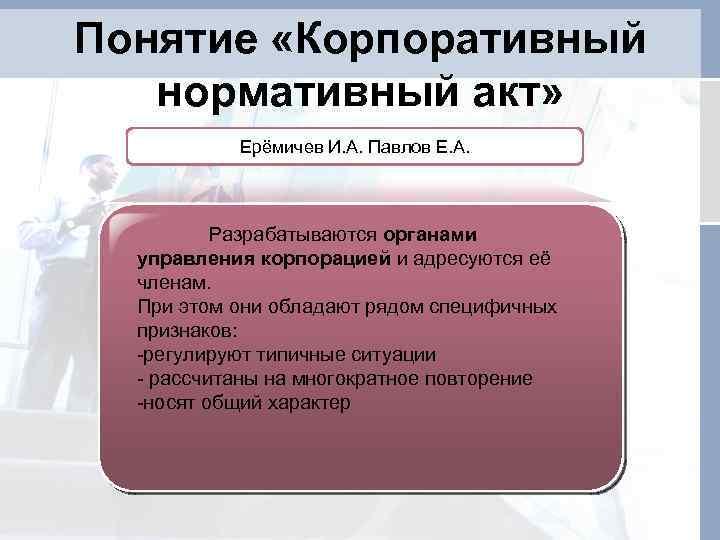 Понятие «Корпоративный нормативный акт» Ерёмичев И. А. Павлов Е. А. Разрабатываются органами управления корпорацией