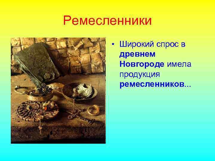 Ремесленники • Широкий спрос в древнем Новгороде имела продукция ремесленников. . .