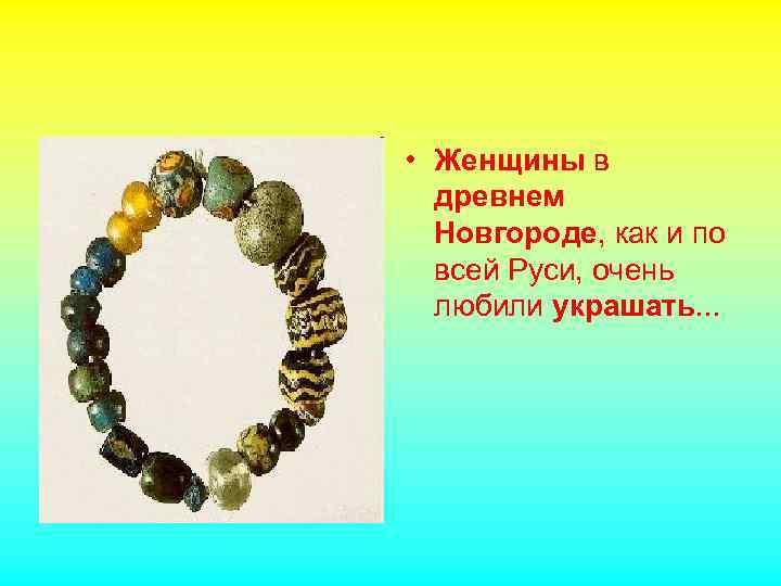 • Женщины в древнем Новгороде, как и по всей Руси, очень любили украшать.